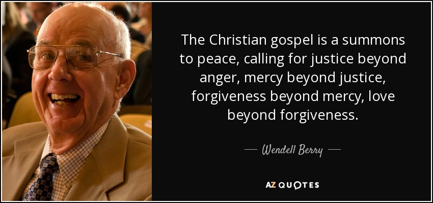 The Christian gospel is a summons to peace, calling for justice beyond anger, mercy beyond justice, forgiveness beyond mercy, love beyond forgiveness. - Wendell Berry