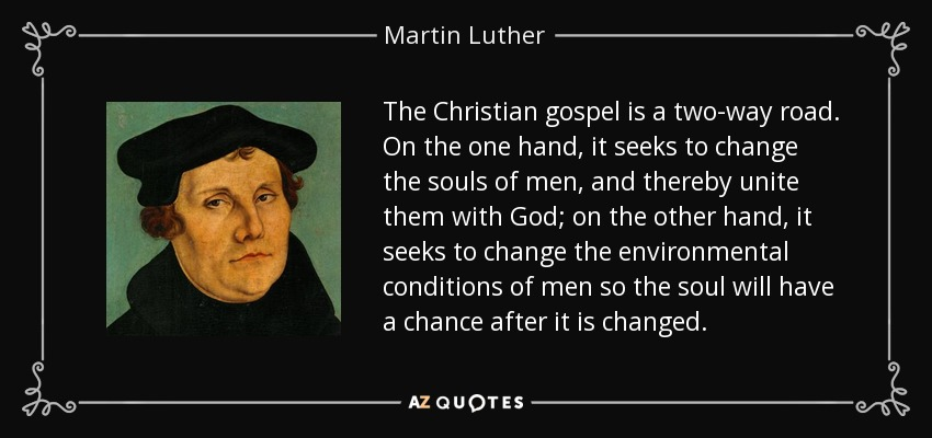 The Christian gospel is a two-way road. On the one hand, it seeks to change the souls of men, and thereby unite them with God; on the other hand, it seeks to change the environmental conditions of men so the soul will have a chance after it is changed. - Martin Luther