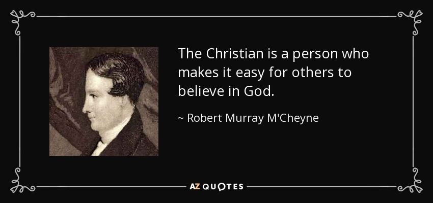 The Christian is a person who makes it easy for others to believe in God. - Robert Murray M'Cheyne