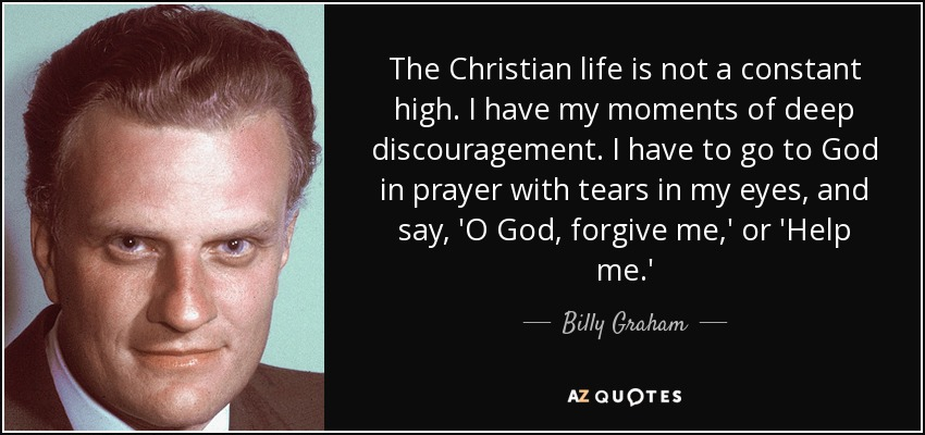 The Christian life is not a constant high. I have my moments of deep discouragement. I have to go to God in prayer with tears in my eyes, and say, 'O God, forgive me,' or 'Help me.' - Billy Graham