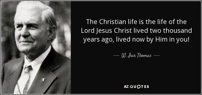 The Christian life is the life of the Lord Jesus Christ lived two thousand years ago, lived now by Him in you! - W. Ian Thomas