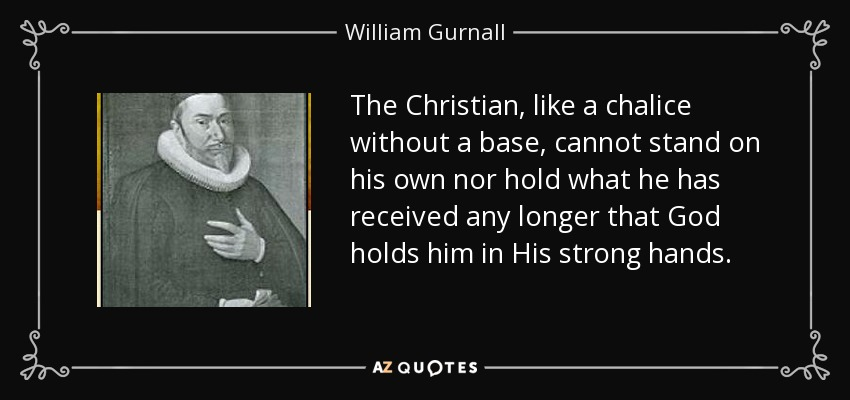 The Christian, like a chalice without a base, cannot stand on his own nor hold what he has received any longer that God holds him in His strong hands. - William Gurnall