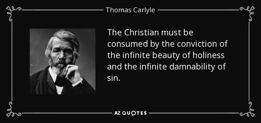 The Christian must be consumed by the conviction of the infinite beauty of holiness and the infinite damnability of sin. - Thomas Carlyle