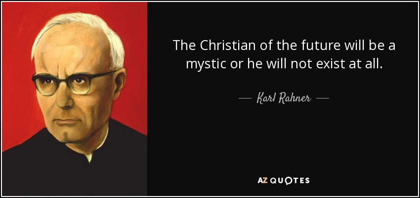 The Christian of the future will be a mystic or he will not exist at all. - Karl Rahner