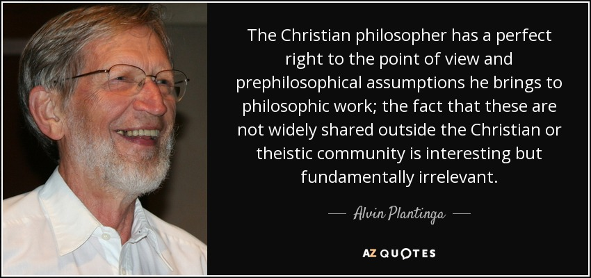 The Christian philosopher has a perfect right to the point of view and prephilosophical assumptions he brings to philosophic work; the fact that these are not widely shared outside the Christian or theistic community is interesting but fundamentally irrelevant. - Alvin Plantinga