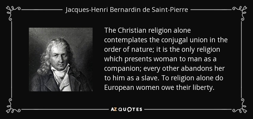 The Christian religion alone contemplates the conjugal union in the order of nature; it is the only religion which presents woman to man as a companion; every other abandons her to him as a slave. To religion alone do European women owe their liberty. - Jacques-Henri Bernardin de Saint-Pierre