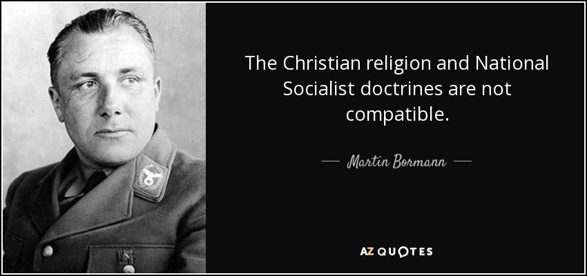 The Christian religion and National Socialist doctrines are not compatible. - Martin Bormann