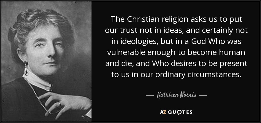 The Christian religion asks us to put our trust not in ideas, and certainly not in ideologies, but in a God Who was vulnerable enough to become human and die, and Who desires to be present to us in our ordinary circumstances. - Kathleen Norris