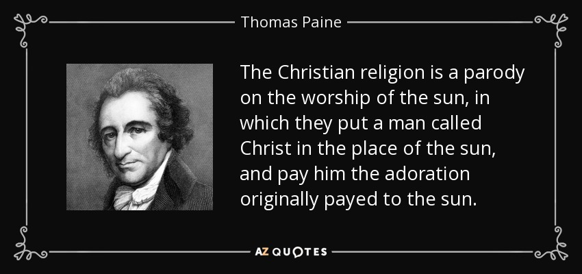The Christian religion is a parody on the worship of the sun, in which they put a man called Christ in the place of the sun, and pay him the adoration originally payed to the sun. - Thomas Paine