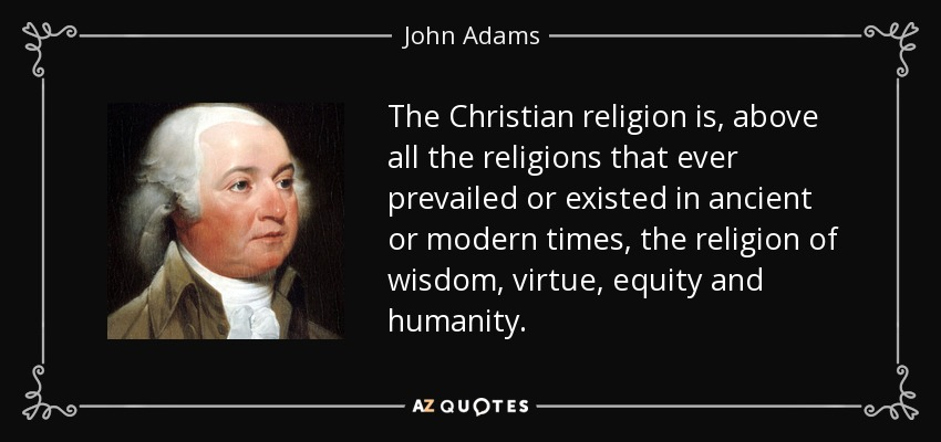 The Christian religion is, above all the religions that ever prevailed or existed in ancient or modern times, the religion of wisdom, virtue, equity and humanity. - John Adams