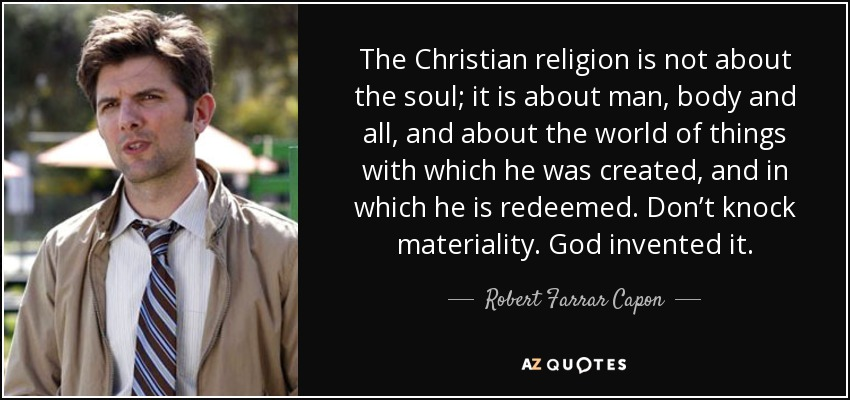 The Christian religion is not about the soul; it is about man, body and all, and about the world of things with which he was created, and in which he is redeemed. Don't knock materiality. God invented it. - Robert Farrar Capon