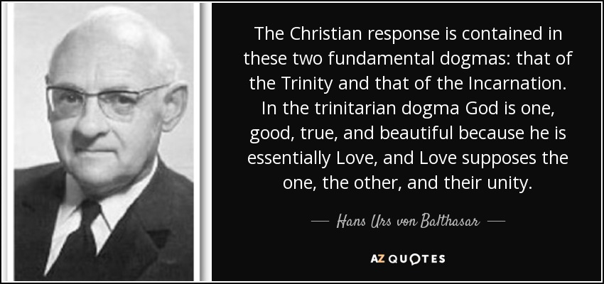 The Christian response is contained in these two fundamental dogmas: that of the Trinity and that of the Incarnation. In the trinitarian dogma God is one, good, true, and beautiful because he is essentially Love, and Love supposes the one, the other, and their unity. - Hans Urs von Balthasar