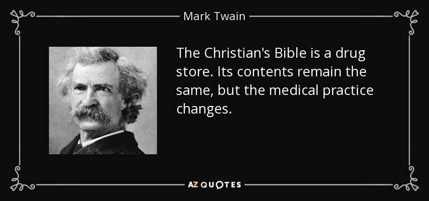 The Christian's Bible is a drug store. Its contents remain the same, but the medical practice changes. - Mark Twain
