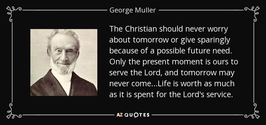 The Christian should never worry about tomorrow or give sparingly because of a possible future need. Only the present moment is ours to serve the Lord, and tomorrow may never come...Life is worth as much as it is spent for the Lord's service. - George Muller