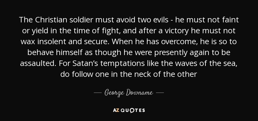 The Christian soldier must avoid two evils - he must not faint or yield in the time of fight, and after a victory he must not wax insolent and secure. When he has overcome, he is so to behave himself as though he were presently again to be assaulted. For Satan's temptations like the waves of the sea, do follow one in the neck of the other - George Downame