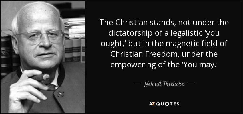 The Christian stands, not under the dictatorship of a legalistic 'you ought,' but in the magnetic field of Christian Freedom, under the empowering of the 'You may.' - Helmut Thielicke