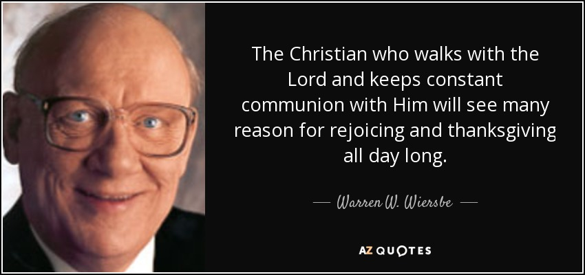 The Christian who walks with the Lord and keeps constant communion with Him will see many reason for rejoicing and thanksgiving all day long. - Warren W. Wiersbe