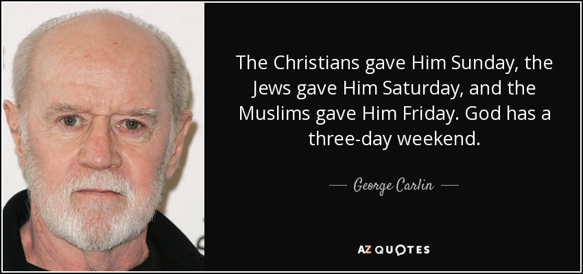 The Christians gave Him Sunday, the Jews gave Him Saturday, and the Muslims gave Him Friday. God has a three-day weekend. - George Carlin