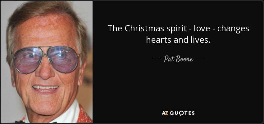 The Christmas spirit - love - changes hearts and lives. - Pat Boone