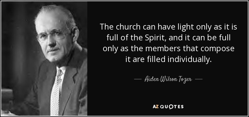The church can have light only as it is full of the Spirit, and it can be full only as the members that compose it are filled individually. - Aiden Wilson Tozer