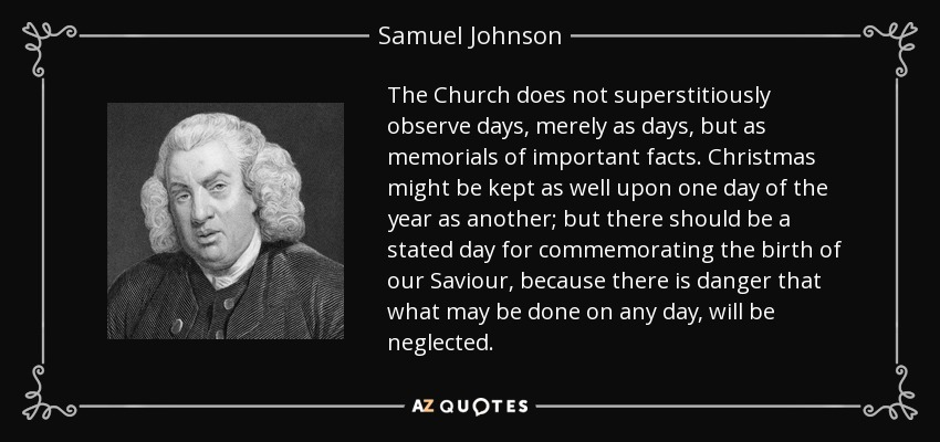 The Church does not superstitiously observe days, merely as days, but as memorials of important facts. Christmas might be kept as well upon one day of the year as another; but there should be a stated day for commemorating the birth of our Saviour, because there is danger that what may be done on any day, will be neglected. - Samuel Johnson