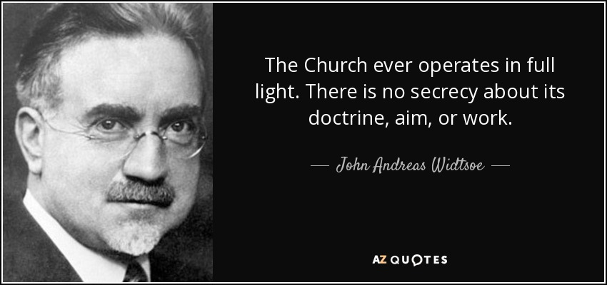 The Church ever operates in full light. There is no secrecy about its doctrine, aim, or work. - John Andreas Widtsoe