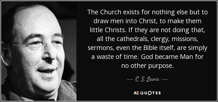 The Church exists for nothing else but to draw men into Christ, to make them little Christs. If they are not doing that, all the cathedrals, clergy, missions, sermons, even the Bible itself, are simply a waste of time. God became Man for no other purpose. - C. S. Lewis