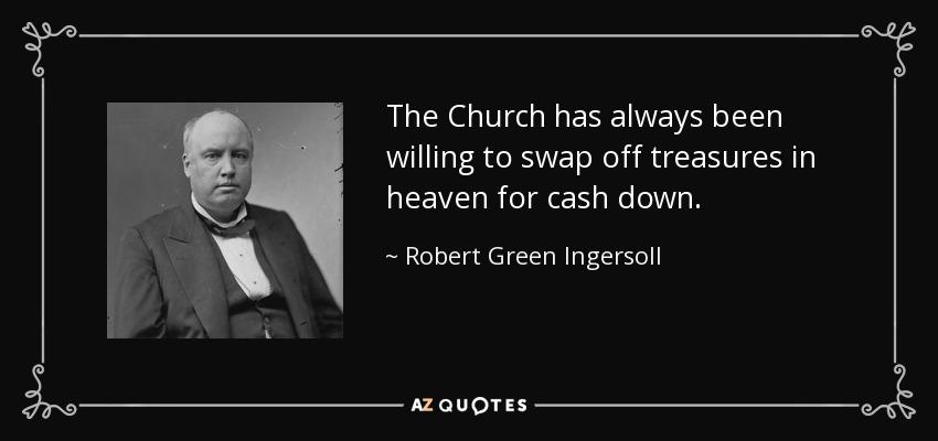 The Church has always been willing to swap off treasures in heaven for cash down. - Robert Green Ingersoll