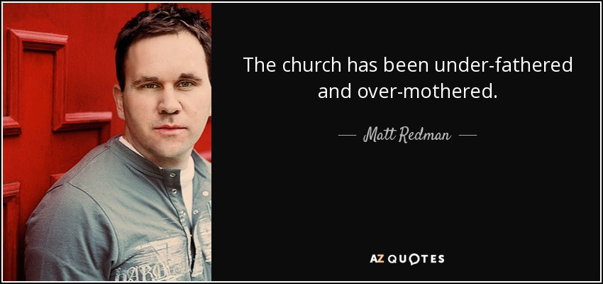 The church has been under-fathered and over-mothered. - Matt Redman