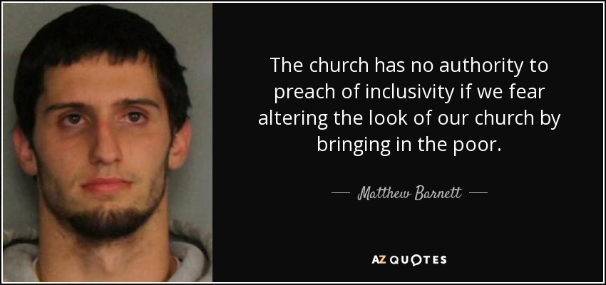 The church has no authority to preach of inclusivity if we fear altering the look of our church by bringing in the poor. - Matthew Barnett