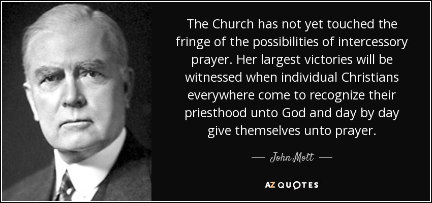 The Church has not yet touched the fringe of the possibilities of intercessory prayer. Her largest victories will be witnessed when individual Christians everywhere come to recognize their priesthood unto God and day by day give themselves unto prayer. - John Mott