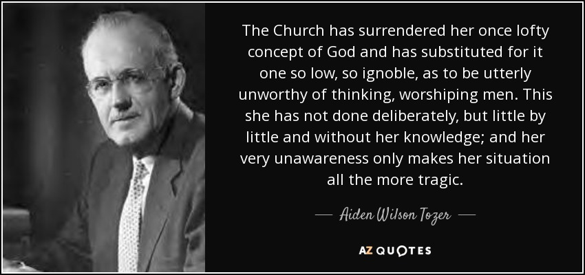 The Church has surrendered her once lofty concept of God and has substituted for it one so low, so ignoble, as to be utterly unworthy of thinking, worshiping men. This she has not done deliberately, but little by little and without her knowledge; and her very unawareness only makes her situation all the more tragic. - Aiden Wilson Tozer
