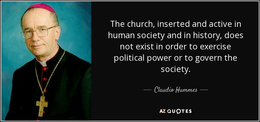 The church, inserted and active in human society and in history, does not exist in order to exercise political power or to govern the society. - Claudio Hummes