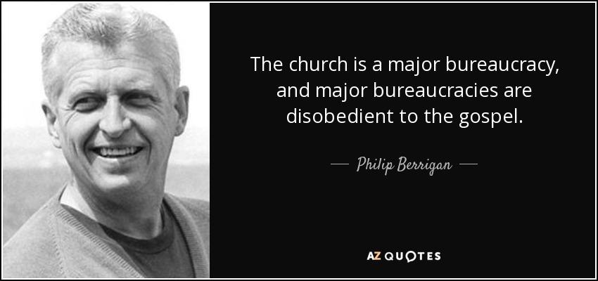 The church is a major bureaucracy, and major bureaucracies are disobedient to the gospel. - Philip Berrigan
