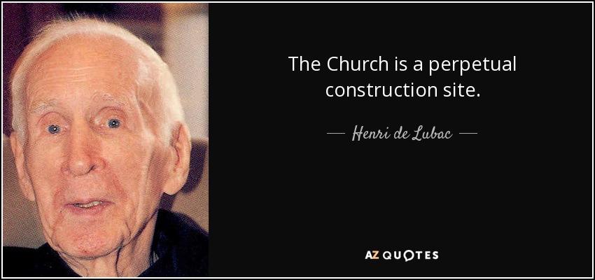 The Church is a perpetual construction site. - Henri de Lubac