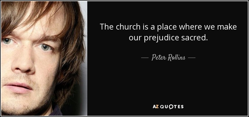 The church is a place where we make our prejudice sacred. - Peter Rollins