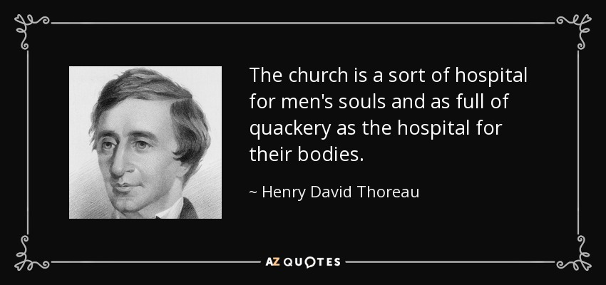 The church is a sort of hospital for men's souls and as full of quackery as the hospital for their bodies. - Henry David Thoreau