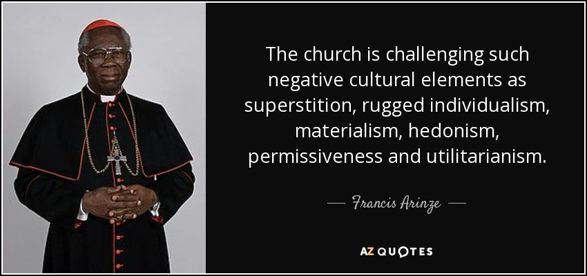 The church is challenging such negative cultural elements as superstition, rugged individualism, materialism, hedonism, permissiveness and utilitarianism. - Francis Arinze