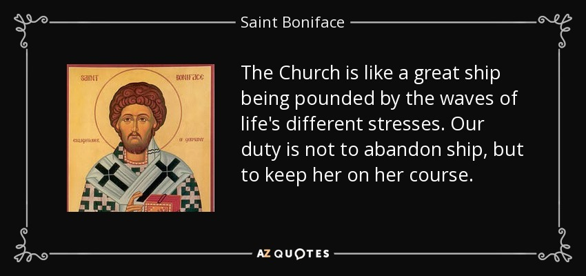 The Church is like a great ship being pounded by the waves of life's different stresses. Our duty is not to abandon ship, but to keep her on her course. - Saint Boniface