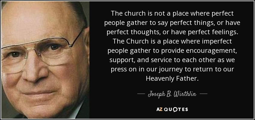 The church is not a place where perfect people gather to say perfect things, or have perfect thoughts, or have perfect feelings. The Church is a place where imperfect people gather to provide encouragement, support, and service to each other as we press on in our journey to return to our Heavenly Father. - Joseph B. Wirthlin