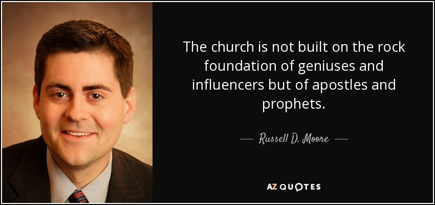 The church is not built on the rock foundation of geniuses and influencers but of apostles and prophets. - Russell D. Moore