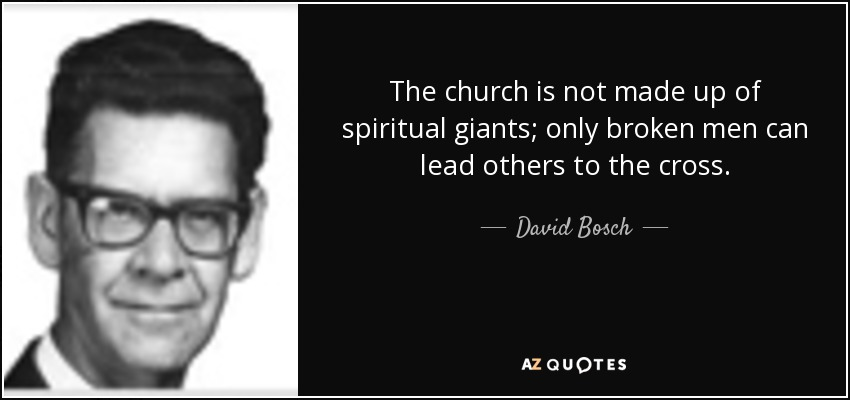 The church is not made up of spiritual giants; only broken men can lead others to the cross. - David Bosch