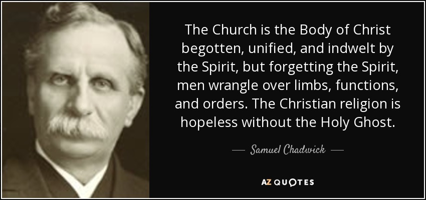 The Church is the Body of Christ begotten, unified, and indwelt by the Spirit, but forgetting the Spirit, men wrangle over limbs, functions, and orders. The Christian religion is hopeless without the Holy Ghost. - Samuel Chadwick