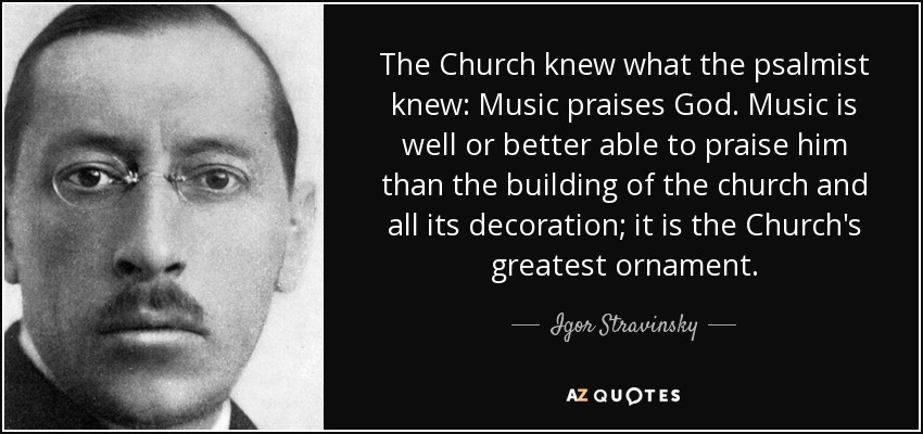 The Church knew what the psalmist knew: Music praises God. Music is well or better able to praise him than the building of the church and all its decoration; it is the Church's greatest ornament. - Igor Stravinsky