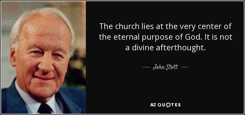 The church lies at the very center of the eternal purpose of God. It is not a divine afterthought. - John Stott