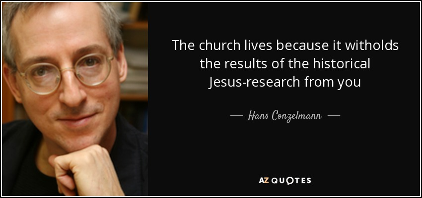 The church lives because it witholds the results of the historical Jesus-research from you - Hans Conzelmann