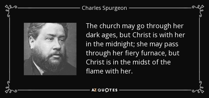 The church may go through her dark ages, but Christ is with her in the midnight; she may pass through her fiery furnace, but Christ is in the midst of the flame with her. - Charles Spurgeon