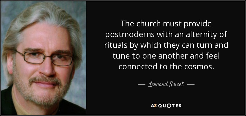 The church must provide postmoderns with an alternity of rituals by which they can turn and tune to one another and feel connected to the cosmos. - Leonard Sweet
