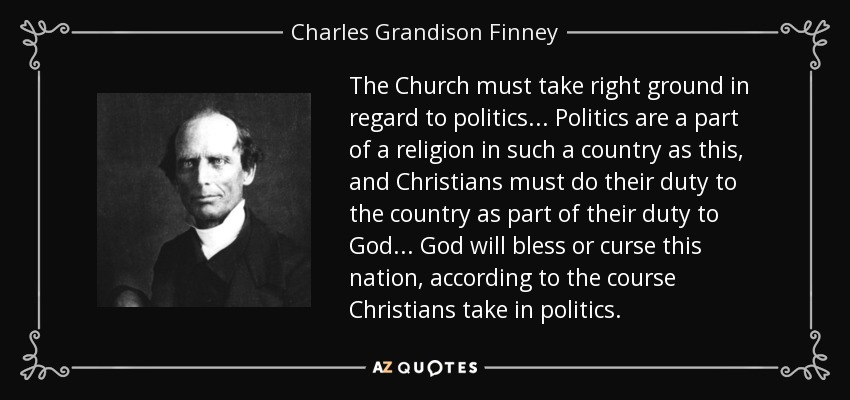 The Church must take right ground in regard to politics... Politics are a part of a religion in such a country as this, and Christians must do their duty to the country as part of their duty to God... God will bless or curse this nation, according to the course Christians take in politics. - Charles Grandison Finney