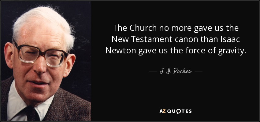 The Church no more gave us the New Testament canon than Isaac Newton gave us the force of gravity. - J. I. Packer
